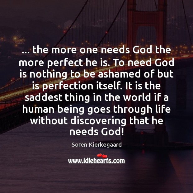 … the more one needs God the more perfect he is. To need Soren Kierkegaard Picture Quote