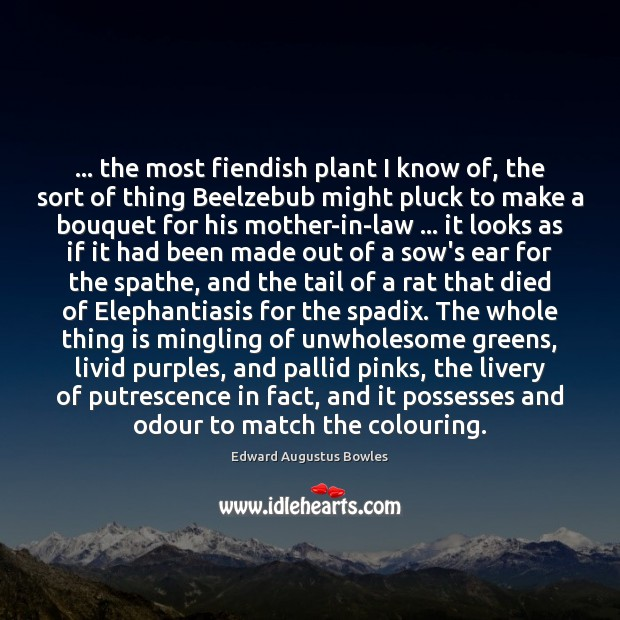… the most fiendish plant I know of, the sort of thing Beelzebub Edward Augustus Bowles Picture Quote