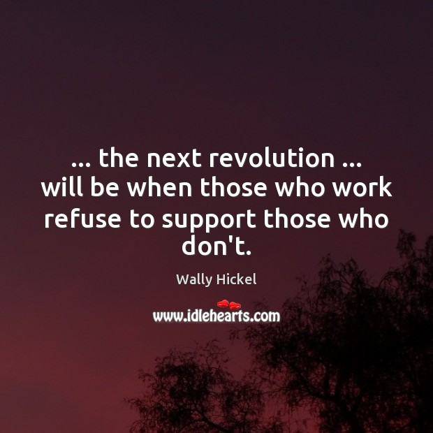 … the next revolution … will be when those who work refuse to support those who don't. Image