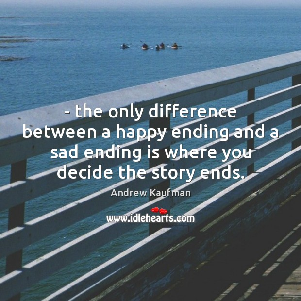 Image, – the only difference between a happy ending and a sad ending is