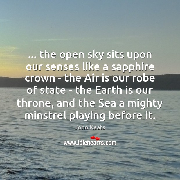 … the open sky sits upon our senses like a sapphire crown – John Keats Picture Quote