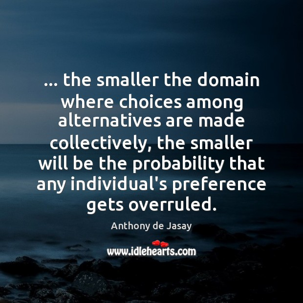 Image, … the smaller the domain where choices among alternatives are made collectively, the