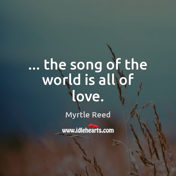 … the song of the world is all of love. Myrtle Reed Picture Quote