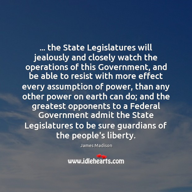 … the State Legislatures will jealously and closely watch the operations of this James Madison Picture Quote