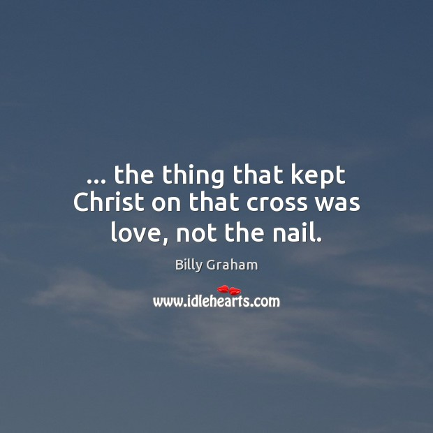 … the thing that kept Christ on that cross was love, not the nail. Billy Graham Picture Quote