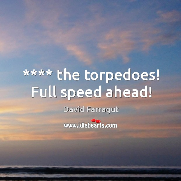 **** the torpedoes! Full speed ahead! Image