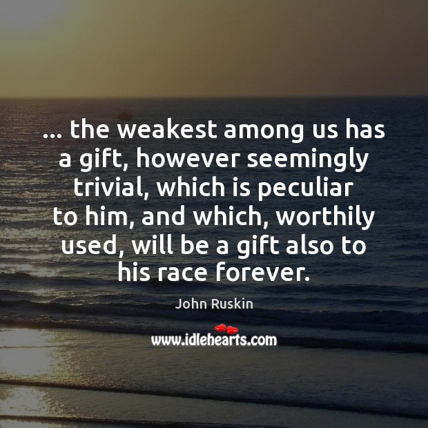 … the weakest among us has a gift, however seemingly trivial, which is John Ruskin Picture Quote