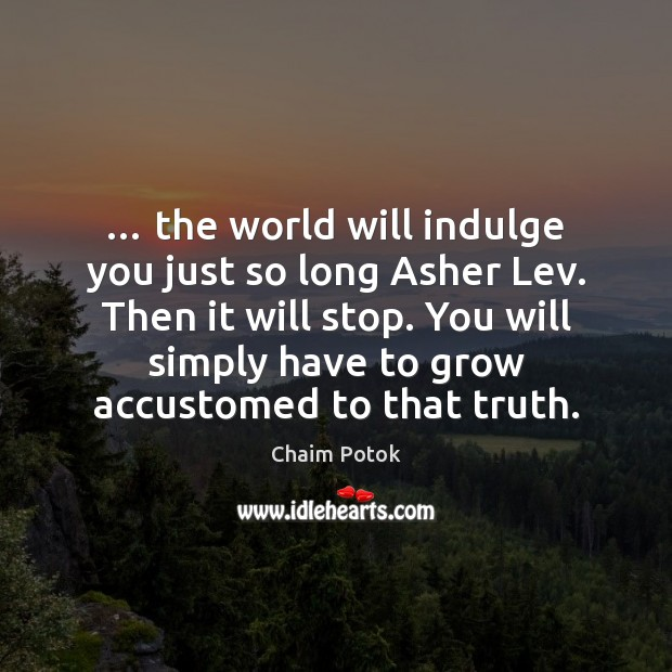 … the world will indulge you just so long Asher Lev. Then it Chaim Potok Picture Quote