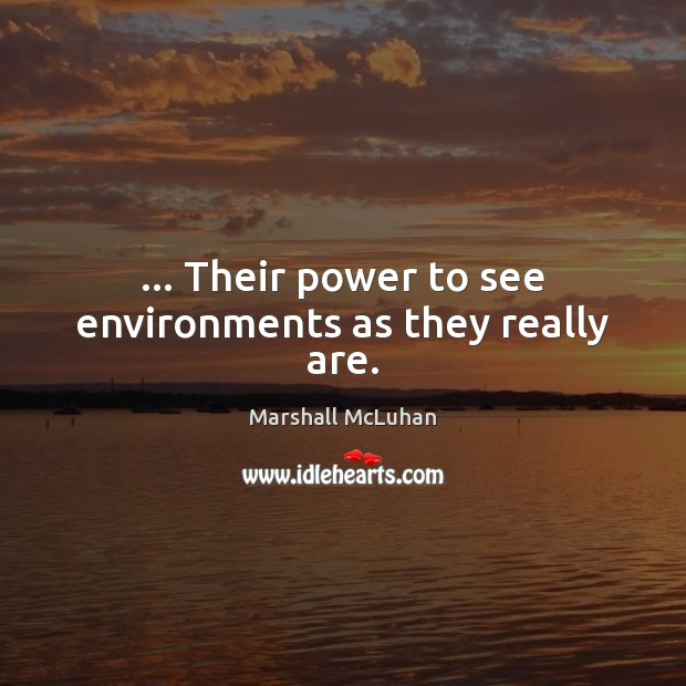 … Their power to see environments as they really are. Marshall McLuhan Picture Quote