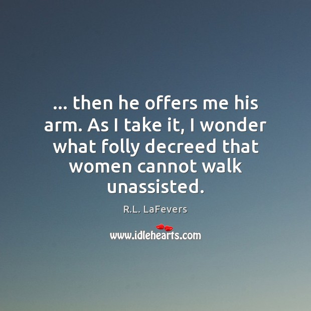 … then he offers me his arm. As I take it, I wonder R.L. LaFevers Picture Quote
