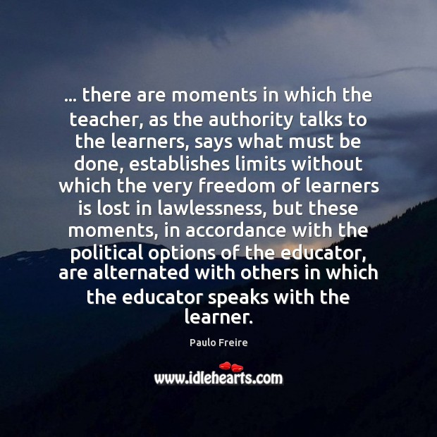 … there are moments in which the teacher, as the authority talks to Paulo Freire Picture Quote