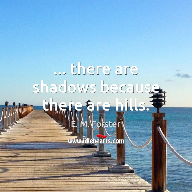… there are shadows because there are hills. E. M. Forster Picture Quote