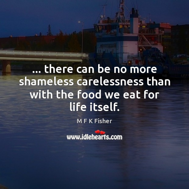 … there can be no more shameless carelessness than with the food we eat for life itself. Image