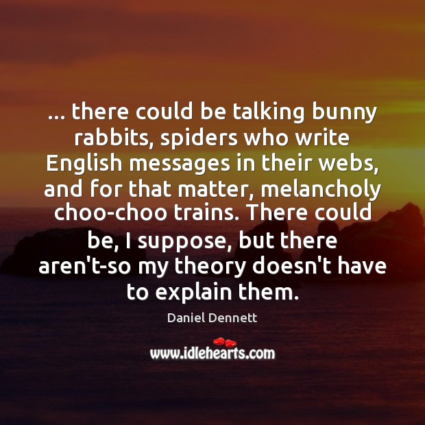 Image, … there could be talking bunny rabbits, spiders who write English messages in