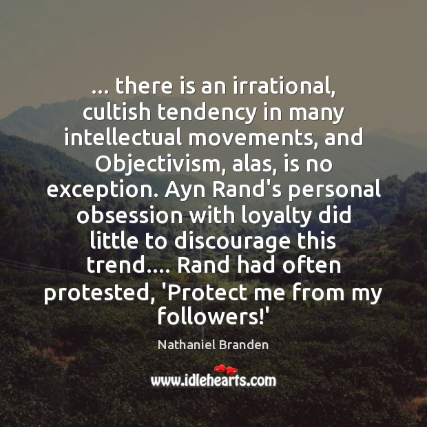 … there is an irrational, cultish tendency in many intellectual movements, and Objectivism, Nathaniel Branden Picture Quote