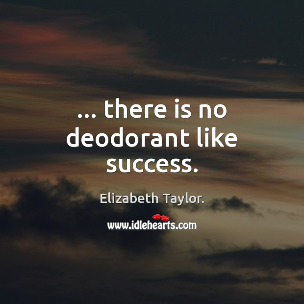 … there is no deodorant like success. Elizabeth Taylor. Picture Quote