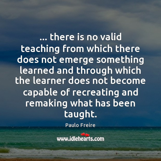 … there is no valid teaching from which there does not emerge something Paulo Freire Picture Quote