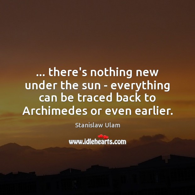 … there's nothing new under the sun – everything can be traced back Image