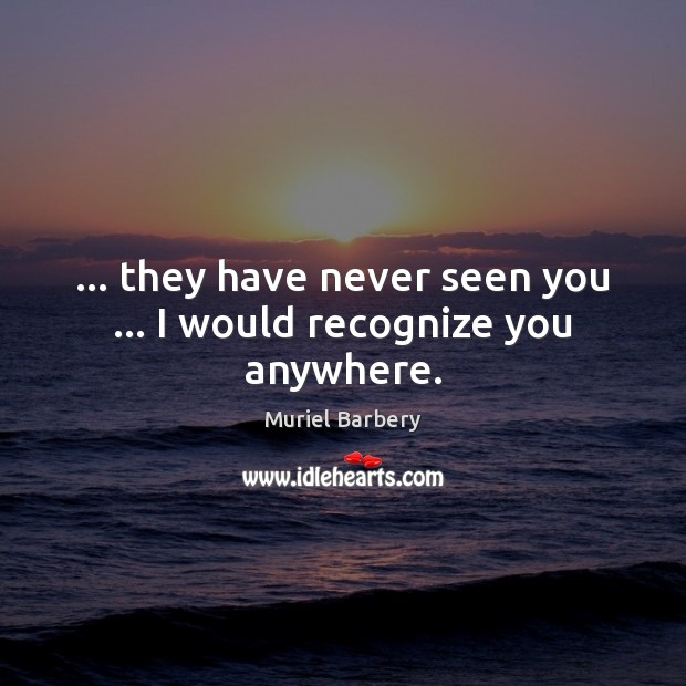 … they have never seen you … I would recognize you anywhere. Muriel Barbery Picture Quote