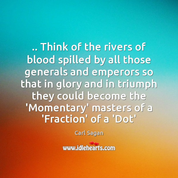 Image, .. Think of the rivers of blood spilled by all those generals and