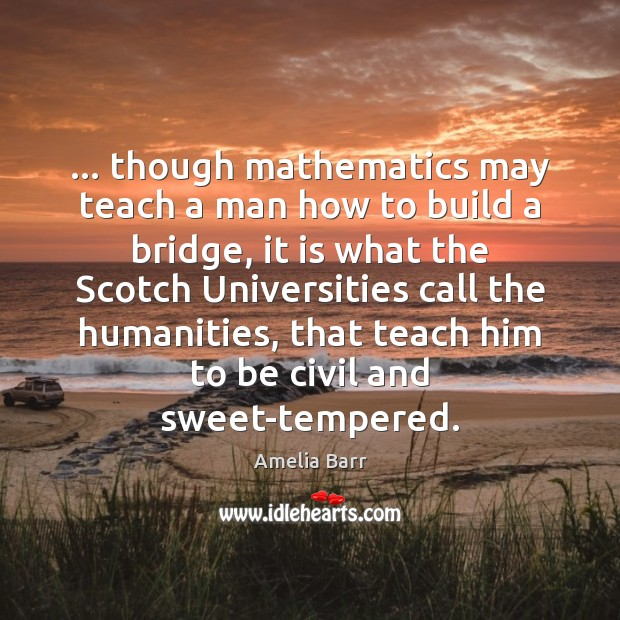 Image, … though mathematics may teach a man how to build a bridge, it