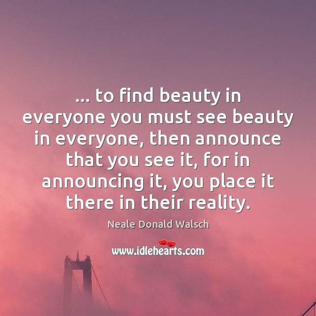 … to find beauty in everyone you must see beauty in everyone, then Image