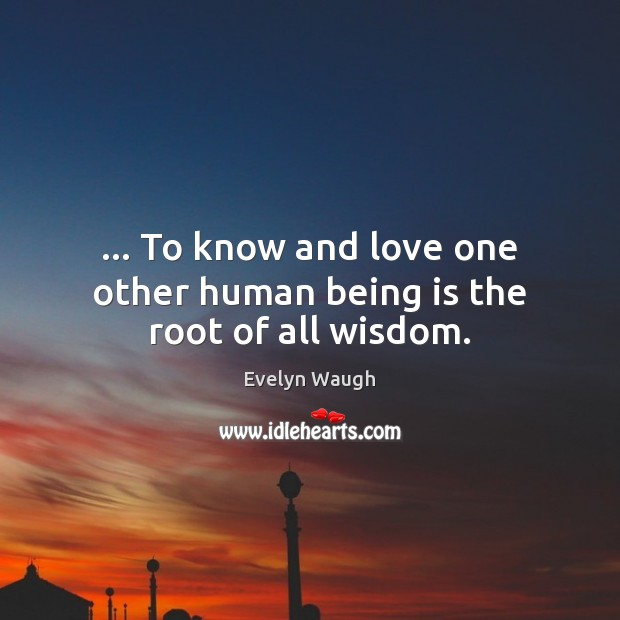 … To know and love one other human being is the root of all wisdom. Evelyn Waugh Picture Quote