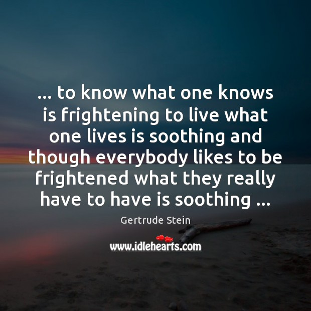 Gertrude Stein Picture Quote image saying: … to know what one knows is frightening to live what one lives