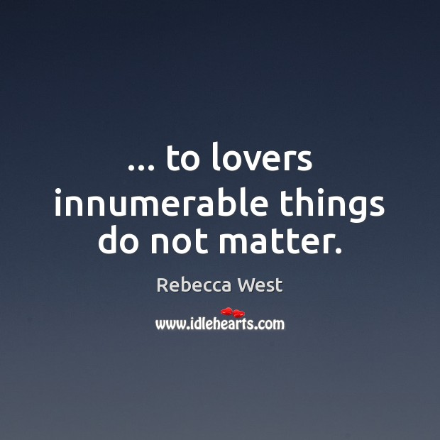 … to lovers innumerable things do not matter. Rebecca West Picture Quote