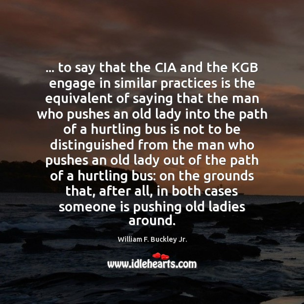 … to say that the CIA and the KGB engage in similar practices William F. Buckley Jr. Picture Quote