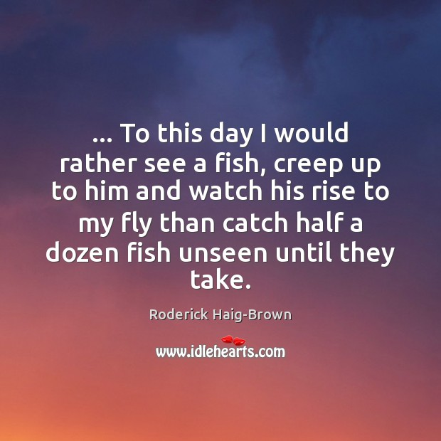 … To this day I would rather see a fish, creep up to Roderick Haig-Brown Picture Quote