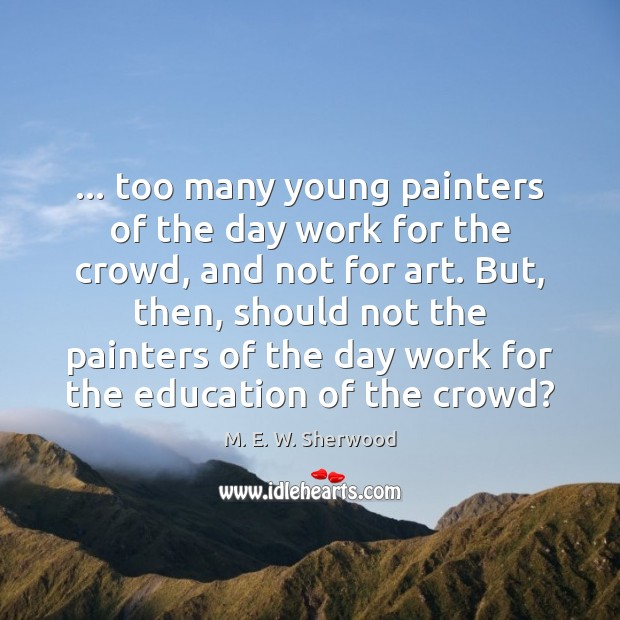 … too many young painters of the day work for the crowd, and M. E. W. Sherwood Picture Quote