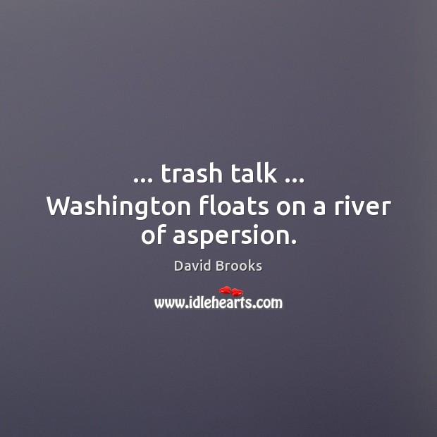 Image, … trash talk … Washington floats on a river of aspersion.