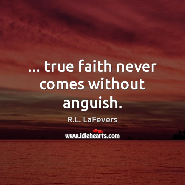 … true faith never comes without anguish. R.L. LaFevers Picture Quote