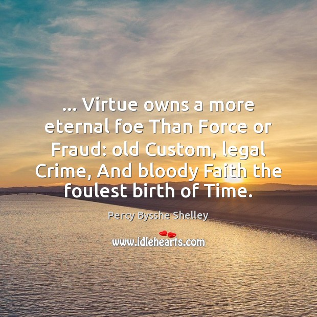 … Virtue owns a more eternal foe Than Force or Fraud: old Custom, Image
