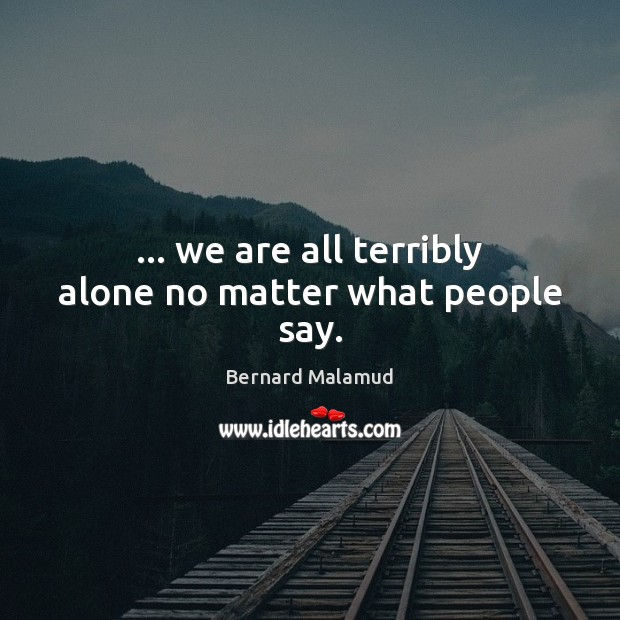 … we are all terribly alone no matter what people say. Image