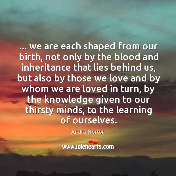 Image, … we are each shaped from our birth, not only by the blood
