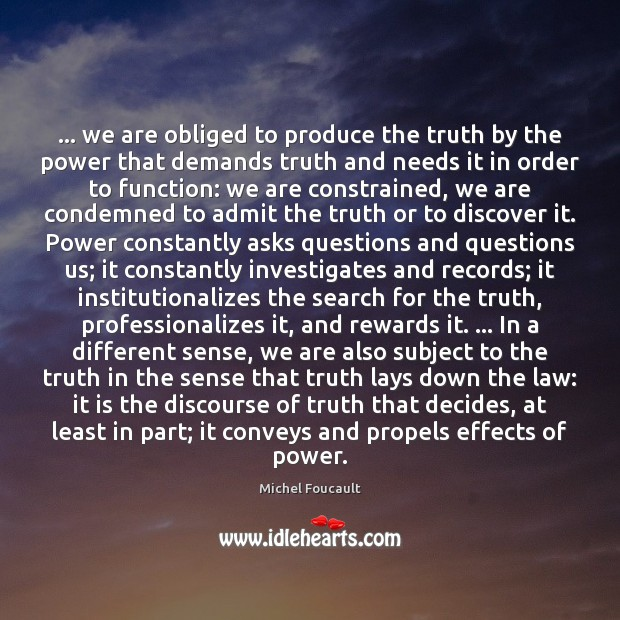 … we are obliged to produce the truth by the power that demands Image
