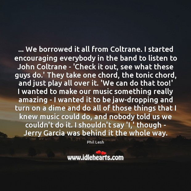 … We borrowed it all from Coltrane. I started encouraging everybody in the Image