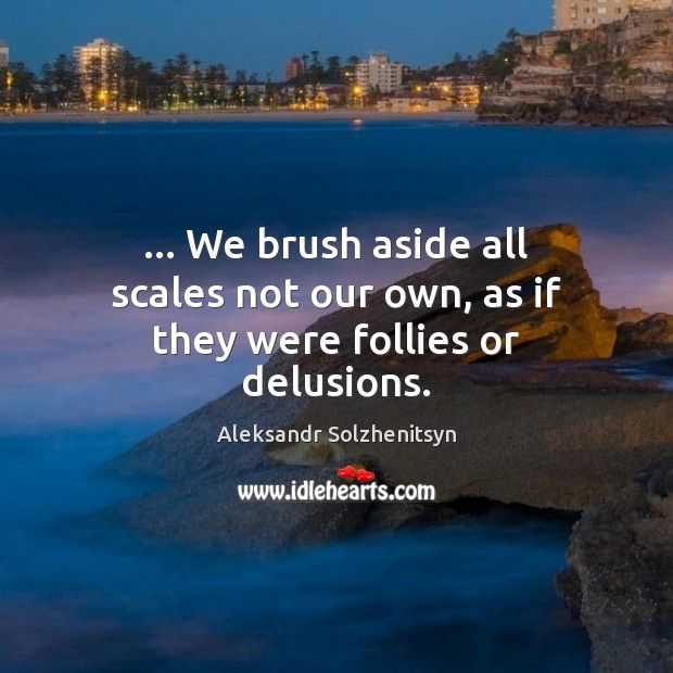 … We brush aside all scales not our own, as if they were follies or delusions. Image
