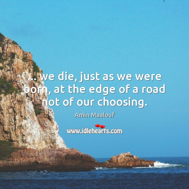 … we die, just as we were born, at the edge of a road not of our choosing. Amin Maalouf Picture Quote