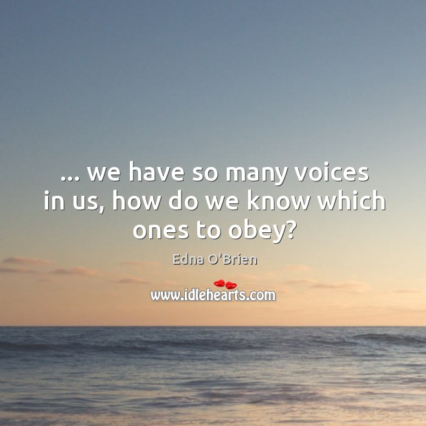 … we have so many voices in us, how do we know which ones to obey? Edna O'Brien Picture Quote