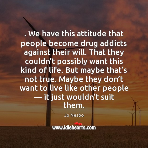 . We have this attitude that people become drug addicts against their will. Jo Nesbo Picture Quote