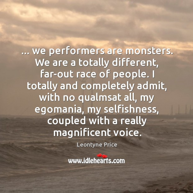 … we performers are monsters. We are a totally different, far-out race of Leontyne Price Picture Quote