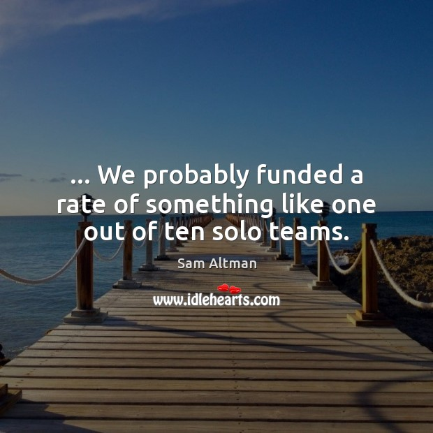 … We probably funded a rate of something like one out of ten solo teams. Image