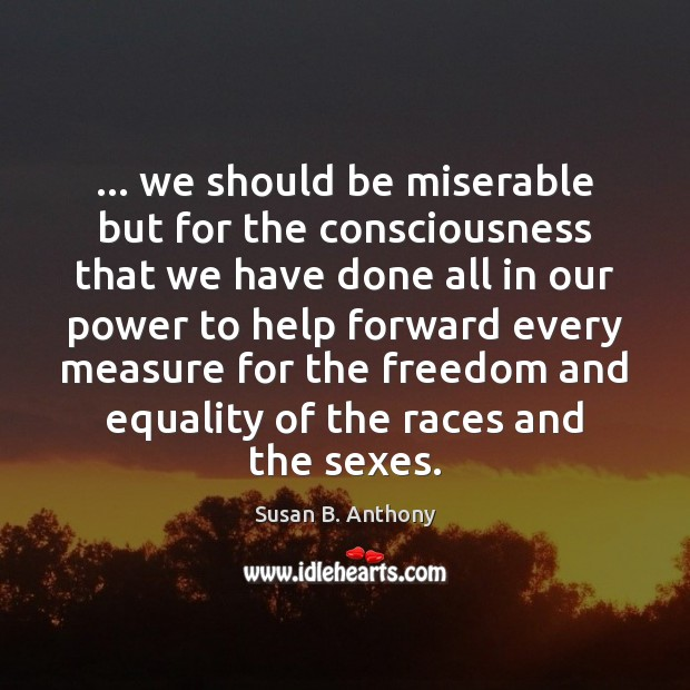 Image, … we should be miserable but for the consciousness that we have done
