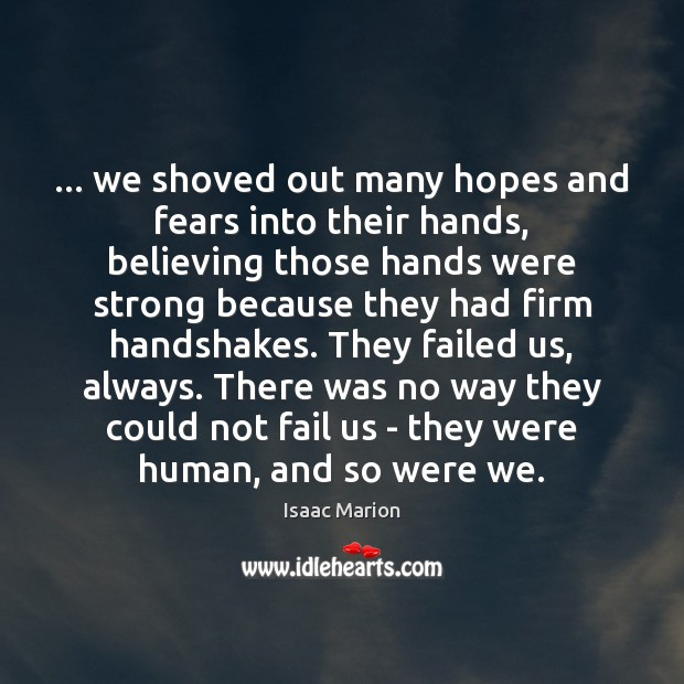 … we shoved out many hopes and fears into their hands, believing those Image
