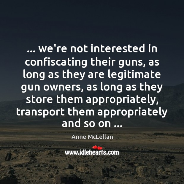 … we're not interested in confiscating their guns, as long as they are Image
