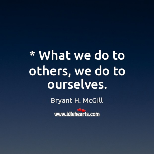 * What we do to others, we do to ourselves. Bryant H. McGill Picture Quote