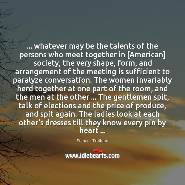 … whatever may be the talents of the persons who meet together in [ Frances Trollope Picture Quote